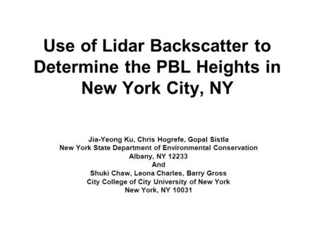 Use of Lidar Backscatter to Determine the PBL Heights in New York City, NY Jia-Yeong Ku, Chris Hogrefe, Gopal Sistla New York State Department of Environmental.