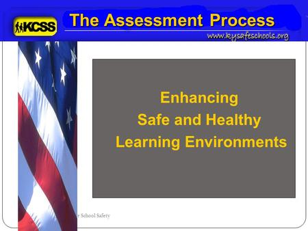 Kentucky Center for School Safety The Assessment Process Enhancing Safe and Healthy Learning Environments.