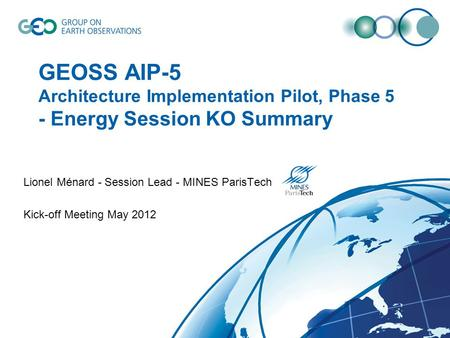 GEOSS AIP-5 Architecture Implementation Pilot, Phase 5 - Energy Session KO Summary Lionel Ménard - Session Lead - MINES ParisTech Kick-off Meeting May.