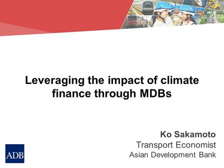 Leveraging the impact of climate finance through MDBs Ko Sakamoto Transport Economist Asian Development Bank.