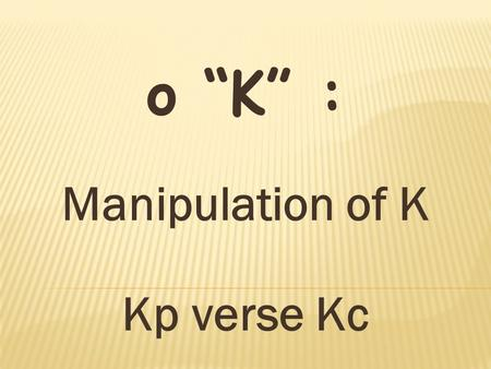 "O ""K"" : Manipulation of K Kp verse Kc.  Write an equilibrium constant expression for any chemical reaction. The concentrations of solids and solvents."