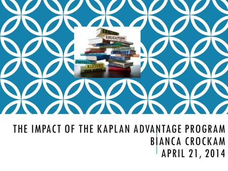 THE IMPACT OF THE KAPLAN ADVANTAGE PROGRAM BIANCA CROCKAM APRIL 21, 2014.