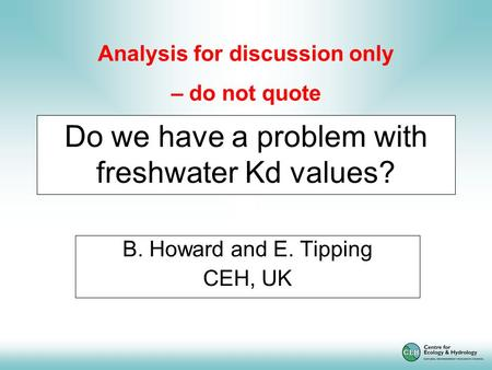 Do we have a problem with freshwater Kd values? B. Howard and E. Tipping CEH, UK Analysis for discussion only – do not quote.