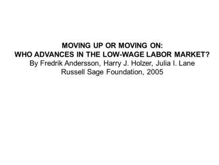 MOVING UP OR MOVING ON: WHO ADVANCES IN THE LOW-WAGE LABOR MARKET? By Fredrik Andersson, Harry J. Holzer, Julia I. Lane Russell Sage Foundation, 2005.