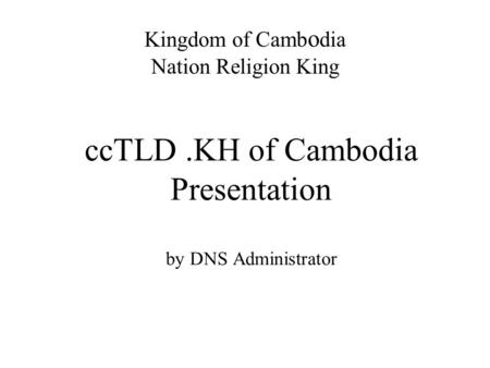 CcTLD.KH of Cambodia Presentation by DNS Administrator Kingdom of Camb o dia Nation Religion King.