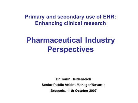 Primary and secondary use of EHR: Enhancing clinical research Pharmaceutical Industry Perspectives Dr. Karin Heidenreich Senior Public Affairs Manager/Novartis.