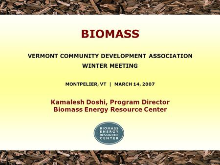 Kamalesh Doshi, Program Director Biomass Energy Resource Center VERMONT COMMUNITY DEVELOPMENT ASSOCIATION WINTER MEETING MONTPELIER, VT | MARCH 14, 2007.