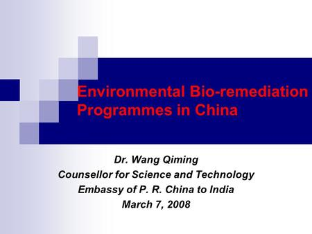 Environmental Bio-remediation Programmes in China Dr. Wang Qiming Counsellor for Science and Technology Embassy of P. R. China to India March 7, 2008.