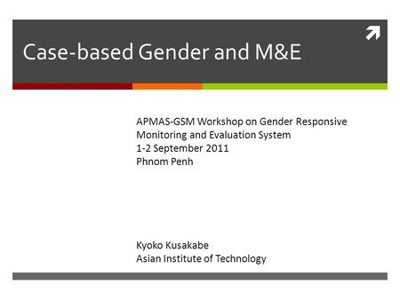  Case-based Gender and M&E Kyoko Kusakabe Asian Institute of Technology APMAS-GSM Workshop on Gender Responsive Monitoring and Evaluation System 1-2 September.