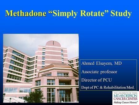 "Methadone "" Methadone ""Simply Rotate"" Study Ahmed Elsayem, MD Associate professor Director of PCU Dept of PC & Rehabilitation Med."