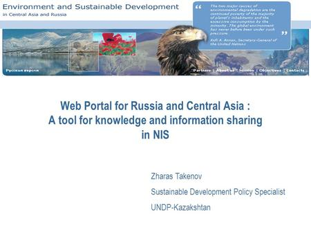 Web Portal for Russia and Central Asia : A tool for knowledge and information sharing in NIS Zharas Takenov Sustainable Development Policy Specialist UNDP-Kazakshtan.