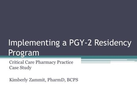 Implementing a PGY-2 Residency Program Critical Care Pharmacy Practice Case Study Kimberly Zammit, PharmD, BCPS.