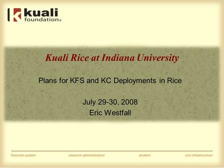 Kuali Rice at Indiana University Plans for KFS and KC Deployments in Rice July 29-30, 2008 Eric Westfall.