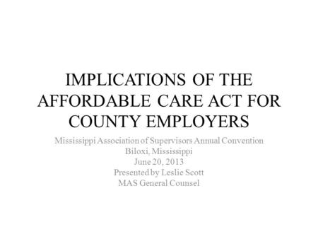 IMPLICATIONS OF THE AFFORDABLE CARE ACT FOR COUNTY EMPLOYERS Mississippi Association of Supervisors Annual Convention Biloxi, Mississippi June 20, 2013.