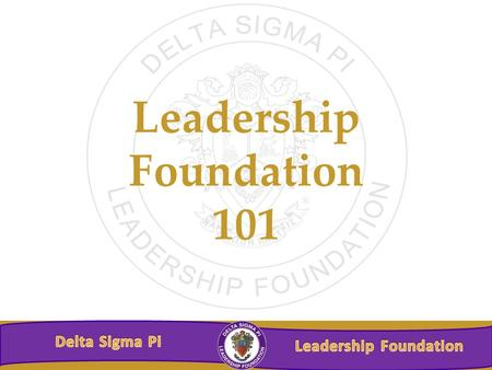 Leadership Foundation 101. Leadership Foundation's Mission The Delta Sigma Pi Leadership Foundation exists to generate and provide financial support for.