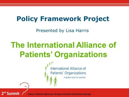 Policy Framework Project Presented by Lisa Harris The International Alliance of Patients' Organizations.