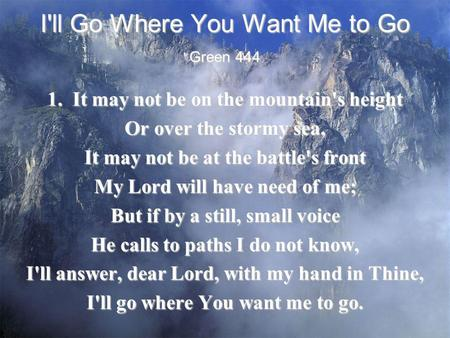 I'll Go Where You Want Me to Go 1. It may not be on the mountain's height Or over the stormy sea, It may not be at the battle's front My Lord will have.