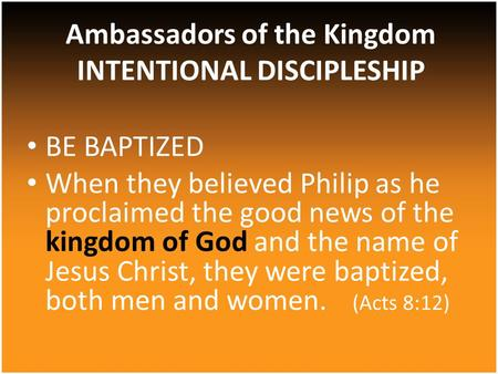 BE BAPTIZED When they believed Philip as he proclaimed the good news of the kingdom of God and the name of Jesus Christ, they were baptized, both men and.