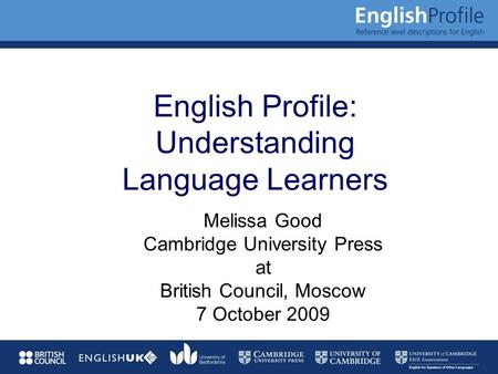 English Profile: Understanding Language Learners Melissa Good Cambridge University Press at British Council, Moscow 7 October 2009.