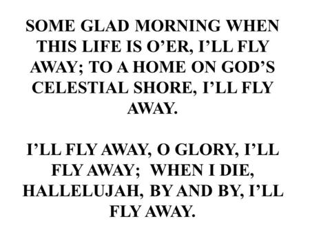 SOME GLAD MORNING WHEN THIS LIFE IS O'ER, I'LL FLY AWAY; TO A HOME ON GOD'S CELESTIAL SHORE, I'LL FLY AWAY. I'LL FLY AWAY, O GLORY, I'LL FLY AWAY; WHEN.