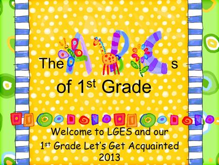 The s of 1 st Grade Welcome to LGES and our 1 st Grade Let's Get Acquainted 2013.