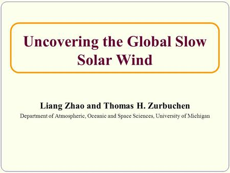 Uncovering the Global Slow Solar Wind Liang Zhao and Thomas H. Zurbuchen Department of Atmospheric, Oceanic and Space Sciences, University of Michigan.