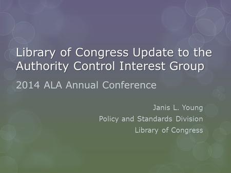 Library of Congress Update to the Authority Control Interest Group 2014 ALA Annual Conference Janis L. Young Policy and Standards Division Library of Congress.