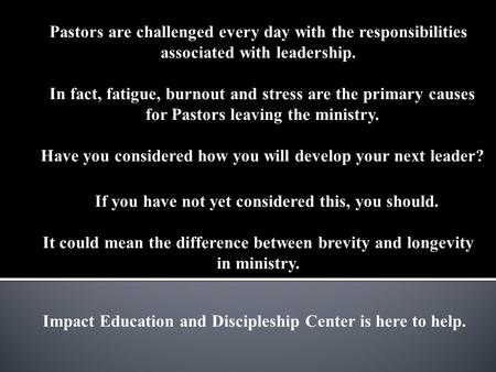Impact Education and Discipleship Center is here to help. Pastors are challenged every day with the responsibilities associated with leadership. In fact,