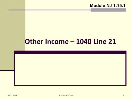 10/11/2014NJ Training TY 20081 Other Income – 1040 Line 21 Module NJ 1.15.1.