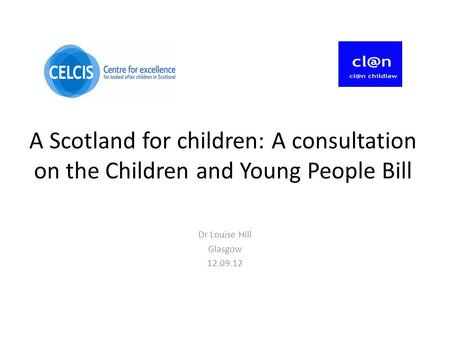A Scotland for children: A consultation on the Children and Young People Bill Dr Louise Hill Glasgow 12.09.12.
