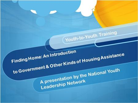Finding Home: An Introduction to Government & Other Kinds of Housing Assistance A presentation by the National Youth Leadership Network Youth-to-Youth.