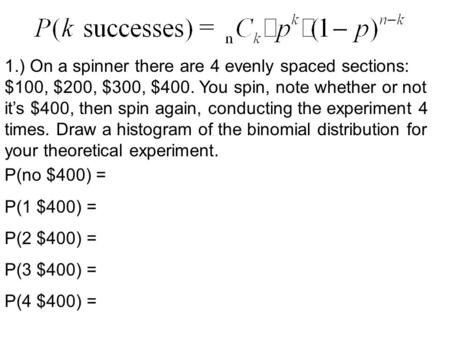 1.) On a spinner there are 4 evenly spaced sections: $100, $200, $300, $400. You spin, note whether or not it's $400, then spin again, conducting the experiment.