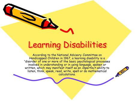 "Learning Disabilities According to the National Advisory Committee on Handicapped Children in 1967, a learning disability is a ""disorder of one or more."