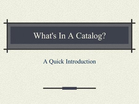 What's In A Catalog? A Quick Introduction. Role of Catalogs Native ZODB can only find by path Catalogs provide all other lookups Catalogs are lazy!