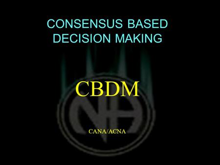 CONSENSUS BASED DECISION MAKING CBDM CANA/ACNA. THIS MAY BE TITLED MORE APPROPRIATELY… DISCUSSION BASED CONSENSUS BUILDING.