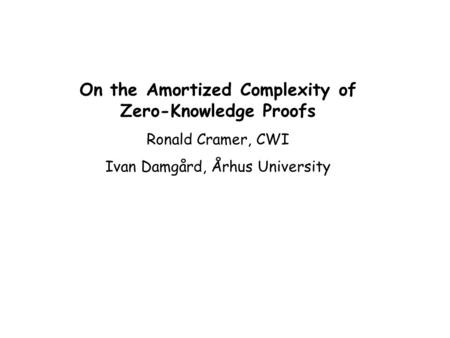 On the Amortized Complexity of Zero-Knowledge Proofs Ronald Cramer, CWI Ivan Damgård, Århus University.