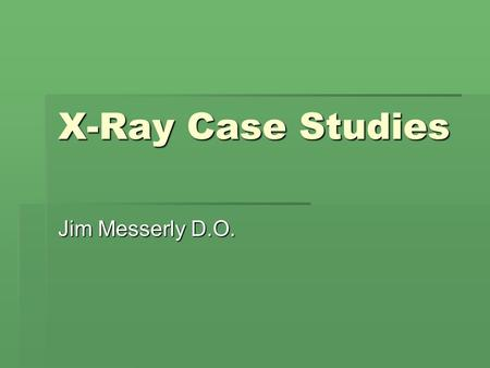 X-Ray Case Studies Jim Messerly D.O..