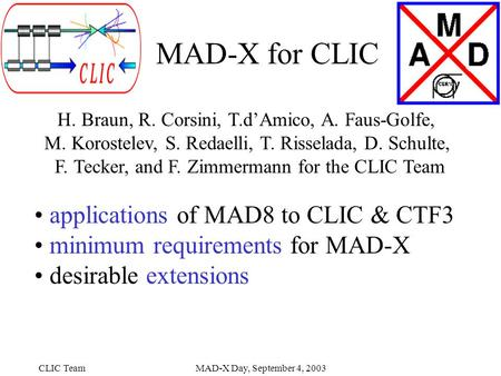 CLIC TeamMAD-X Day, September 4, 2003 MAD-X for CLIC H. Braun, R. Corsini, T.d'Amico, A. Faus-Golfe, M. Korostelev, S. Redaelli, T. Risselada, D. Schulte,