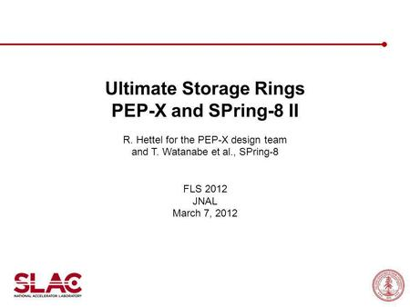 Ultimate Storage Rings PEP-X and SPring-8 II R. Hettel for the PEP-X design team and T. Watanabe et al., SPring-8 FLS 2012 JNAL March 7, 2012.