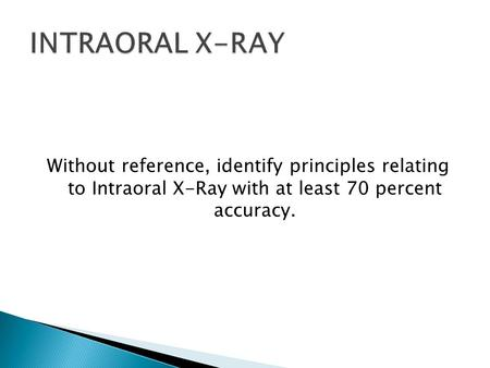 Without reference, identify principles relating to Intraoral X-Ray with at least 70 percent accuracy.