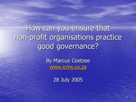 1 How can you ensure that non-profit organisations practice good governance? By Marcus Coetzee www.icms.co.za 28 July 2005.