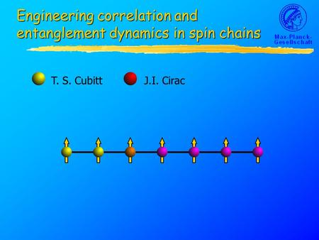 Engineering correlation and entanglement dynamics in spin chains T. S. CubittJ.I. Cirac.