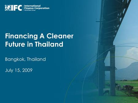 Financing A Cleaner Future in Thailand Bangkok, Thailand July 15, 2009.