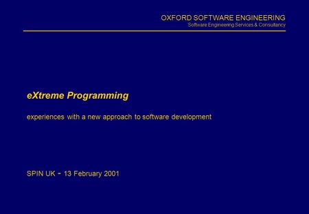 OXFORD SOFTWARE ENGINEERING Software Engineering Services & Consultancy Slide 1.1 eXtreme Programming experiences with a new approach to software development.