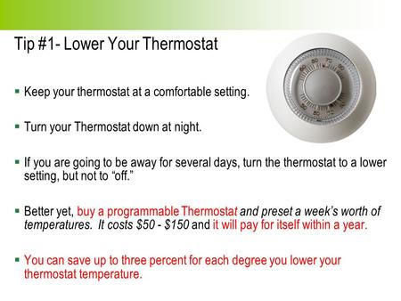 Tip #1- Lower Your Thermostat  Keep your thermostat at a comfortable setting.  Turn your Thermostat down at night.  If you are going to be away for.