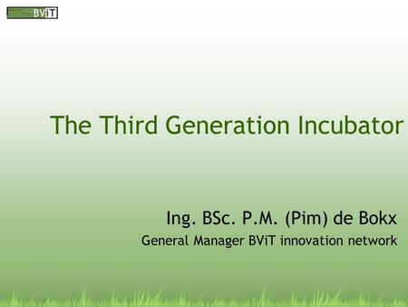 The Third Generation Incubator Ing. BSc. P.M. (Pim) de Bokx General Manager BViT innovation network.