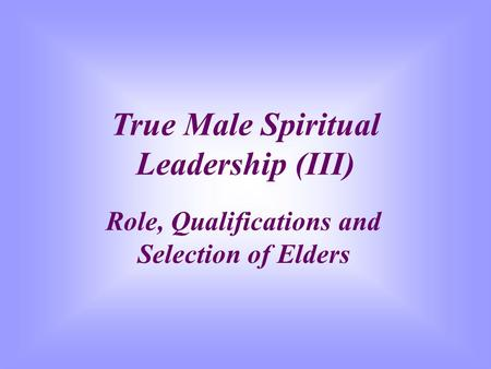 True Male Spiritual Leadership (III) Role, Qualifications and Selection of Elders.
