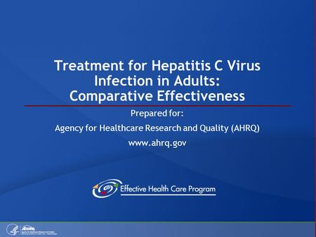 Treatment for Hepatitis C Virus Infection in Adults: Comparative Effectiveness Prepared for: Agency for Healthcare Research and Quality (AHRQ) www.ahrq.gov.