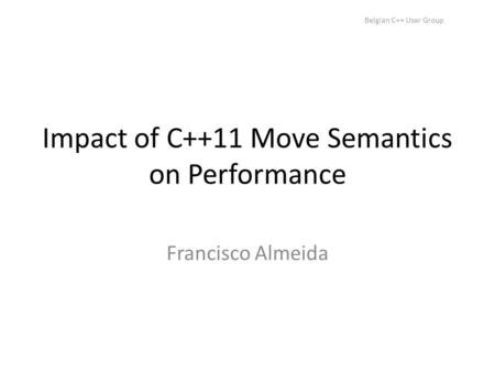 Belgian C++ User Group Impact of C++11 Move Semantics on Performance Francisco Almeida.