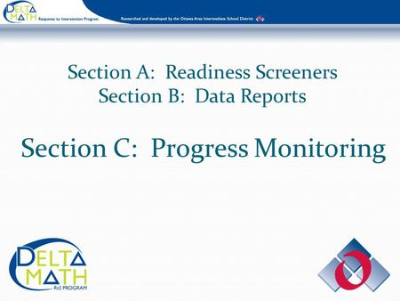 Section A: Readiness Screeners Section B: Data Reports Section C: Progress Monitoring.